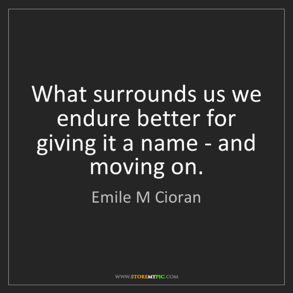 Emile M Cioran: What surrounds us we endure better for giving it a name...
