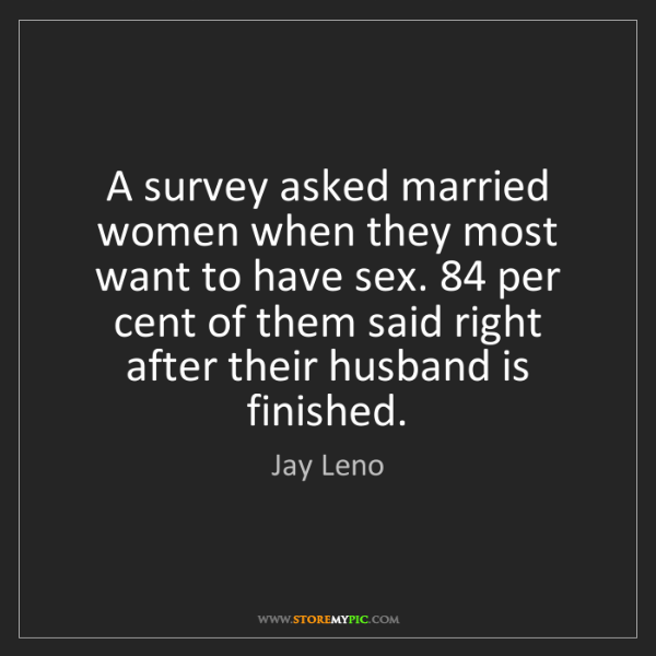 Jay Leno: A survey asked married women when they most want to have...