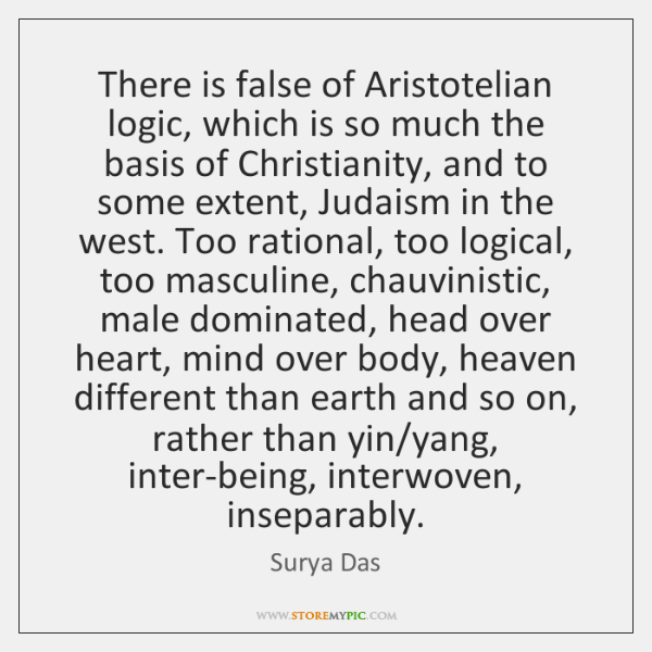 There is false of Aristotelian logic, which is so much the basis ...