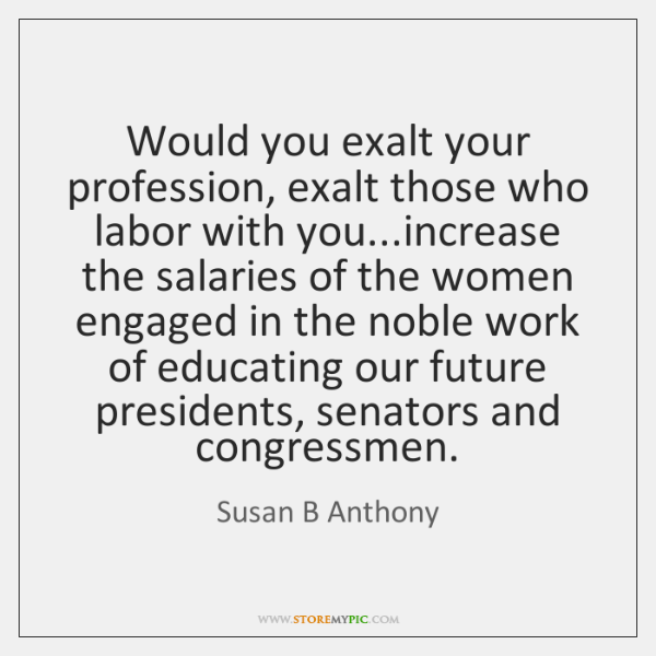 Would you exalt your profession, exalt those who labor with you...increase ...