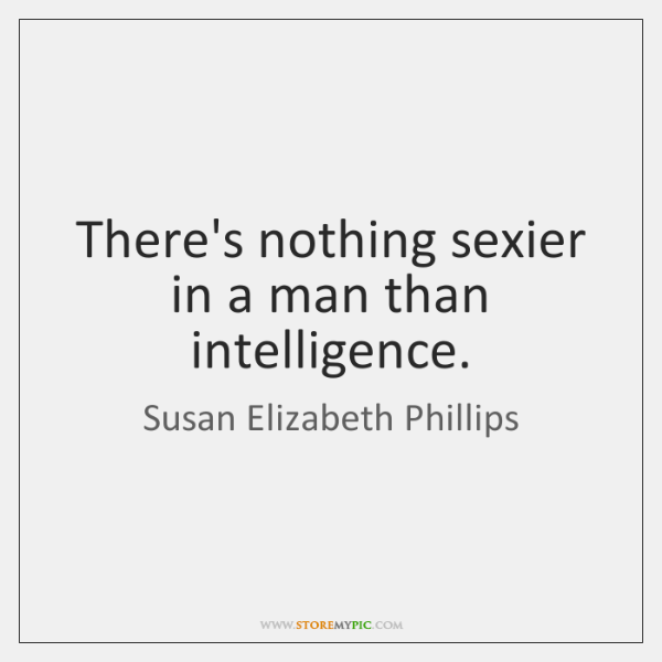 There's nothing sexier in a man than intelligence.