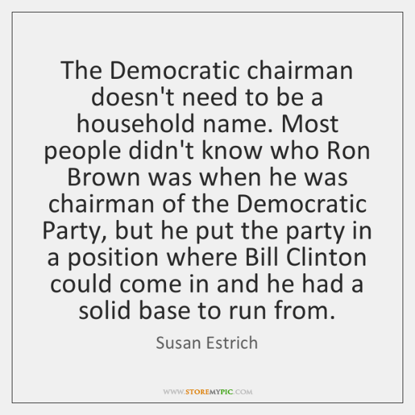 The Democratic chairman doesn't need to be a household name. Most people ...
