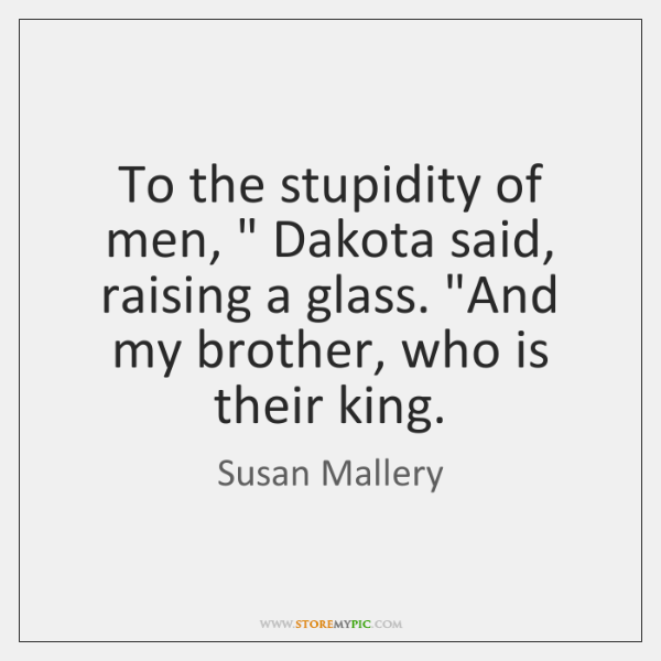 "To the stupidity of men, "" Dakota said, raising a glass. ""And my ..."