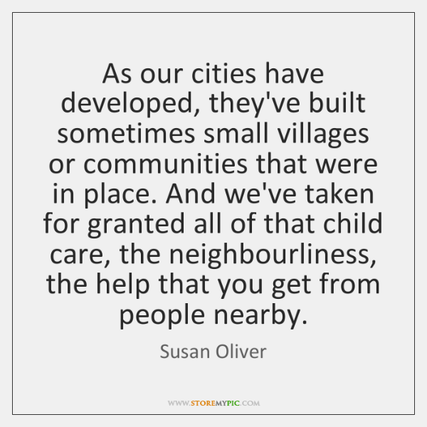 As our cities have developed, they've built sometimes small villages or communities ...