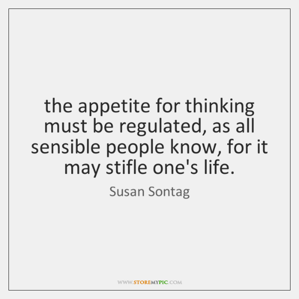 the appetite for thinking must be regulated, as all sensible people know, ...