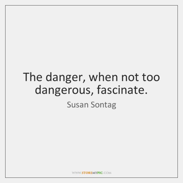 The danger, when not too dangerous, fascinate.
