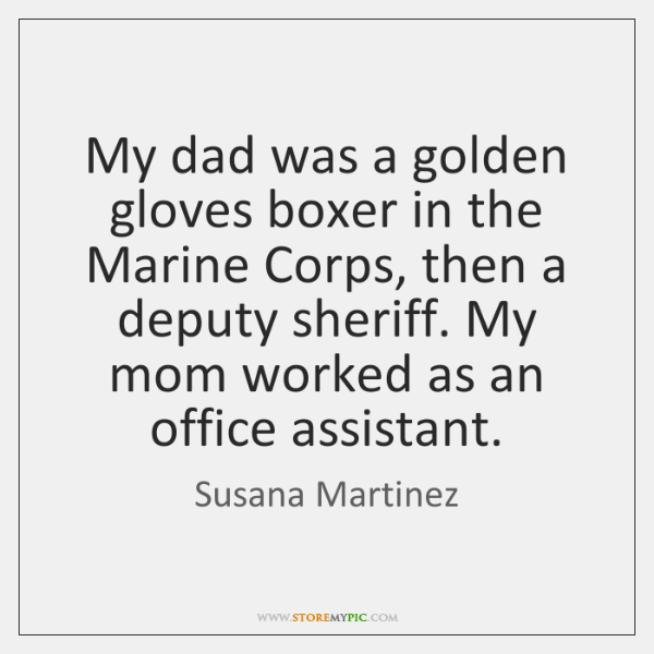 My dad was a golden gloves boxer in the Marine Corps, then ...