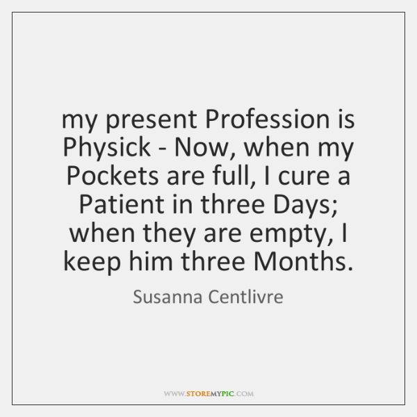 my present Profession is Physick - Now, when my Pockets are full, ...