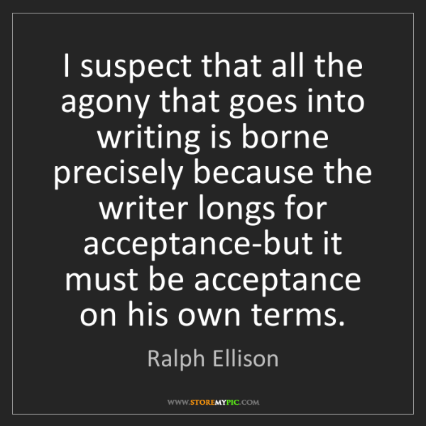 Ralph Ellison: I suspect that all the agony that goes into writing is...