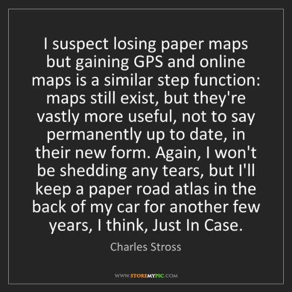 Charles Stross: I suspect losing paper maps but gaining GPS and online...