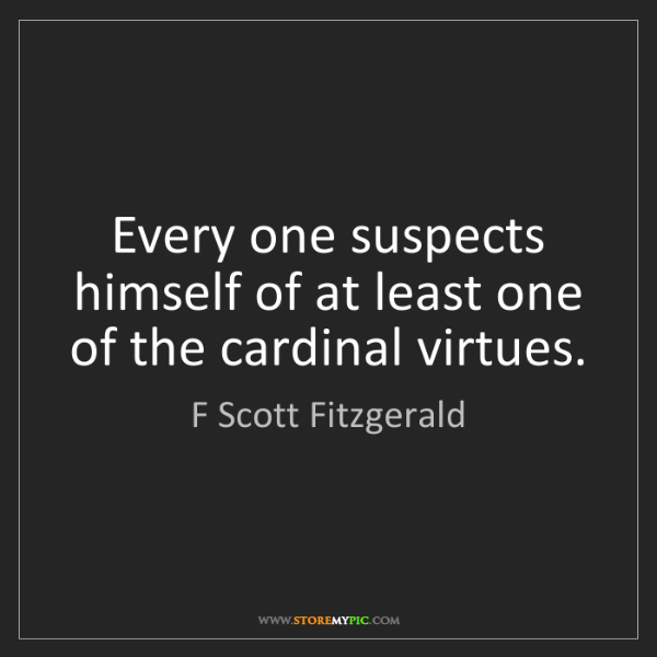 F Scott Fitzgerald: Every one suspects himself of at least one of the cardinal...