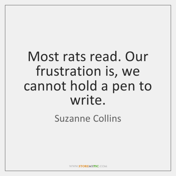 Most rats read. Our frustration is, we cannot hold a pen to ...