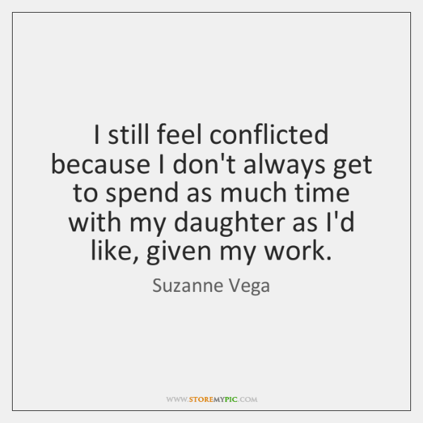 I still feel conflicted because I don't always get to spend as ...