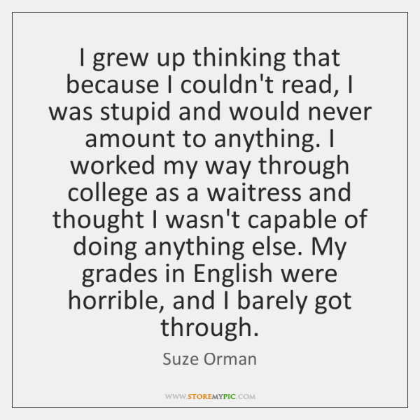 I grew up thinking that because I couldn't read, I was stupid ...