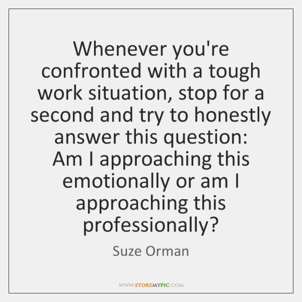 Whenever you're confronted with a tough work situation, stop for a second ...