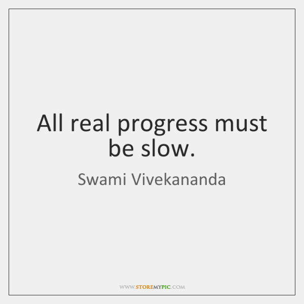 All real progress must be slow.