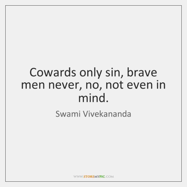 Cowards only sin, brave men never, no, not even in mind.