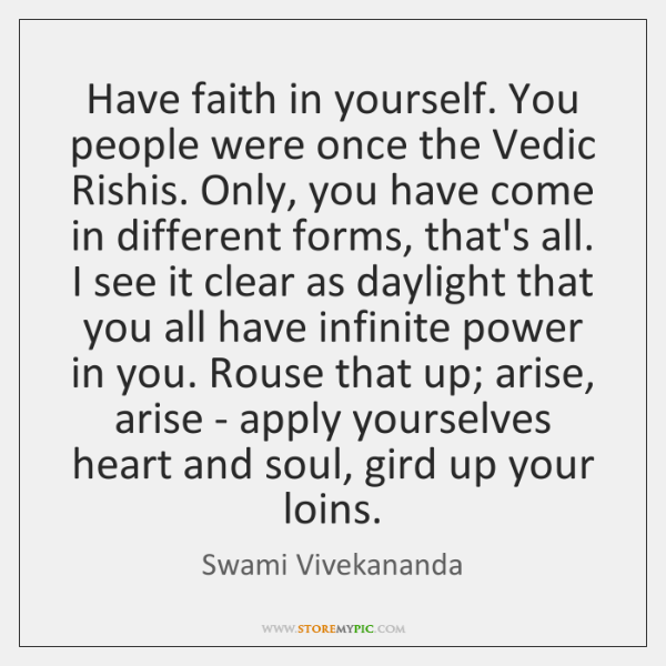 Have faith in yourself. You people were once the Vedic Rishis. Only, ...