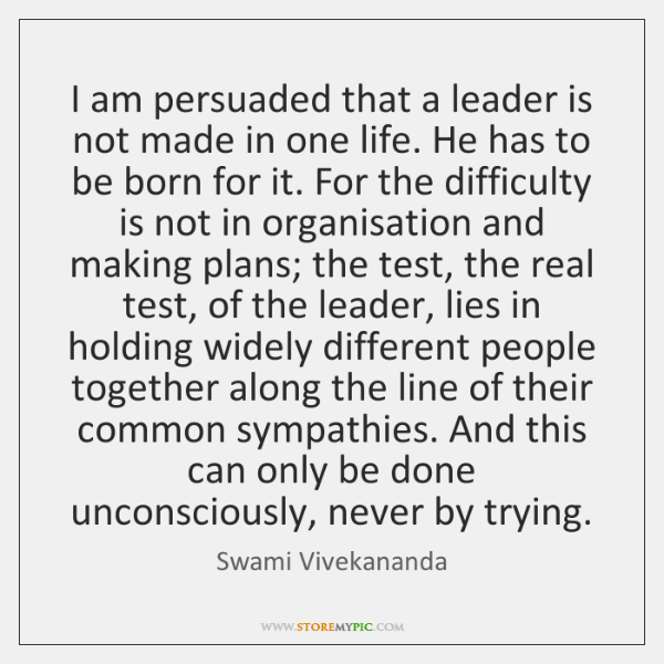 I am persuaded that a leader is not made in one life. ...