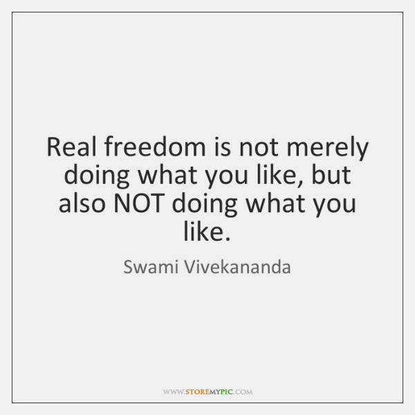 Real freedom is not merely doing what you like, but also NOT ...