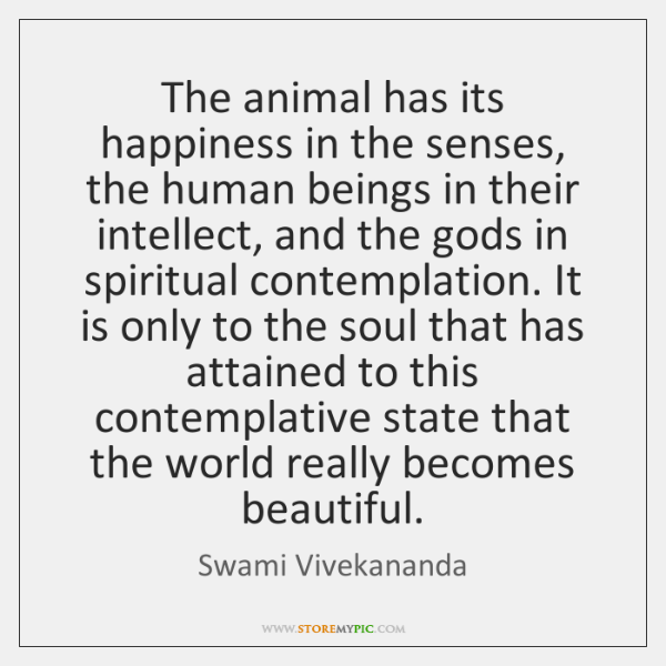 The animal has its happiness in the senses, the human beings in ...