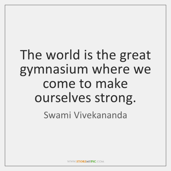 The world is the great gymnasium where we come to make ourselves ...