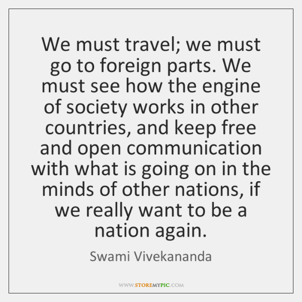 We must travel; we must go to foreign parts. We must see ...