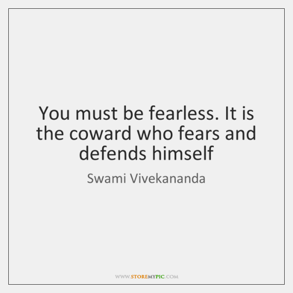 You must be fearless. It is the coward who fears and defends ...