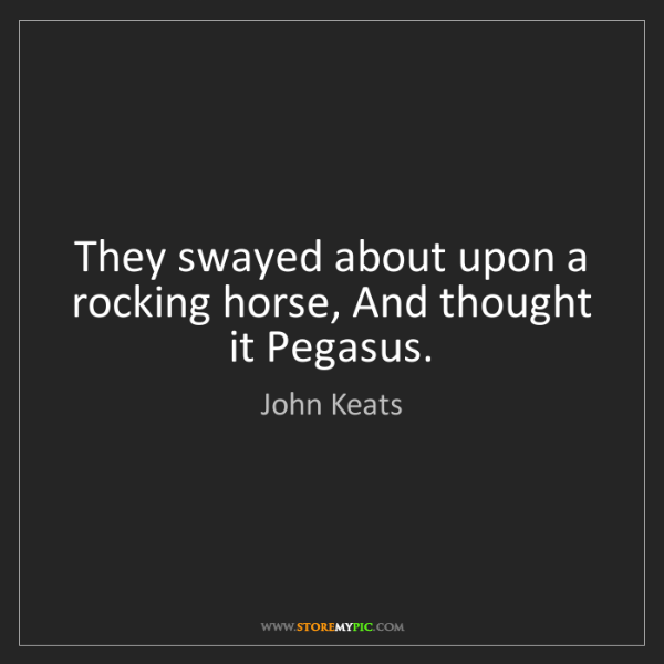 John Keats: They swayed about upon a rocking horse, And thought it...