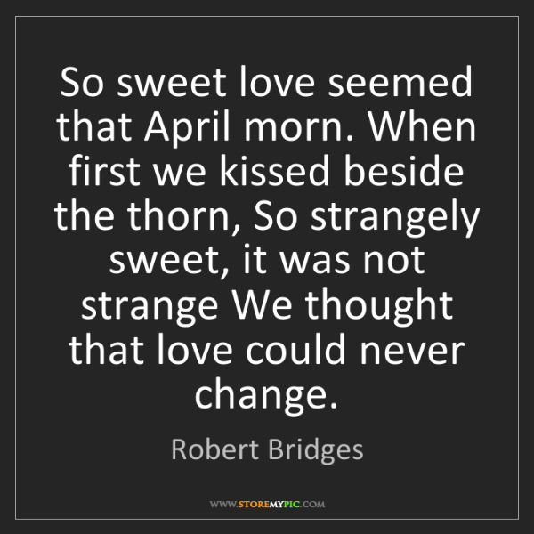 Robert Bridges: So sweet love seemed that April morn. When first we kissed...