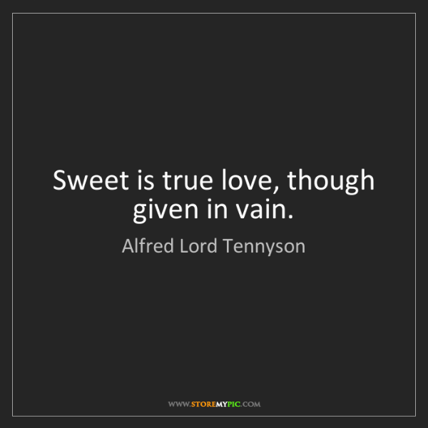 Alfred Lord Tennyson: Sweet is true love, though given in vain.