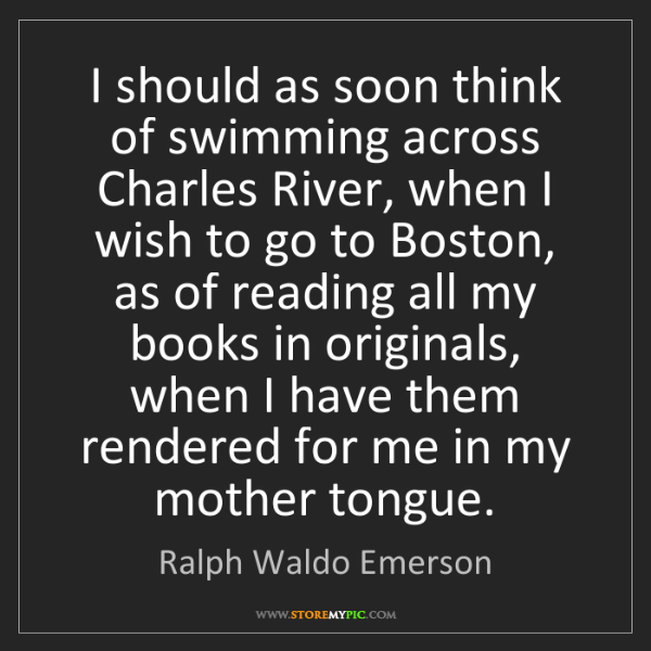 Ralph Waldo Emerson: I should as soon think of swimming across Charles River,...