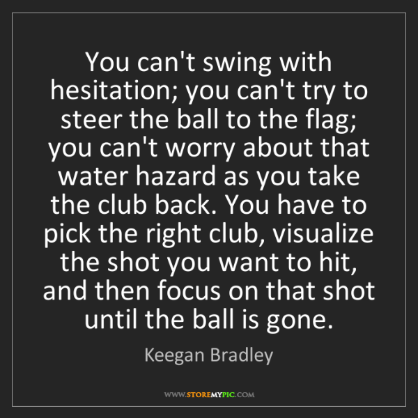 Keegan Bradley: You can't swing with hesitation; you can't try to steer...