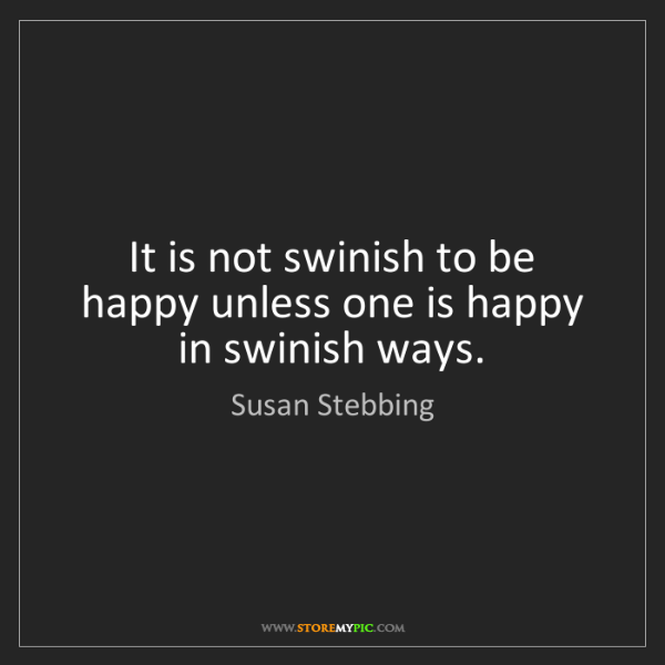 Susan Stebbing: It is not swinish to be happy unless one is happy in...