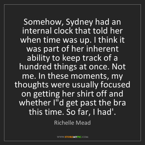 Richelle Mead: Somehow, Sydney had an internal clock that told her when...