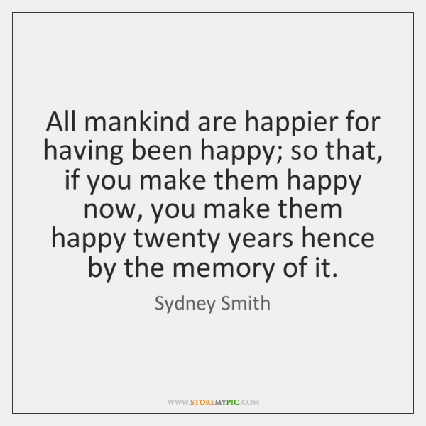 All mankind are happier for having been happy; so that, if you ...