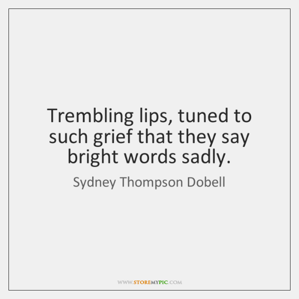 Trembling lips, tuned to such grief that they say bright words sadly.