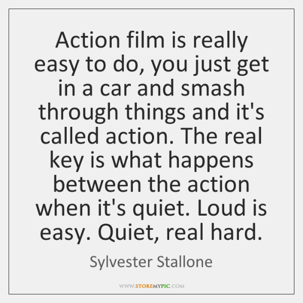 Action film is really easy to do, you just get in a ...