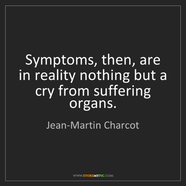 Jean-Martin Charcot: Symptoms, then, are in reality nothing but a cry from...