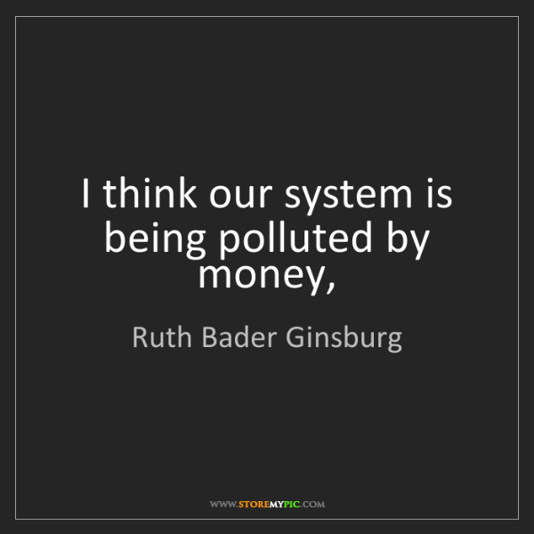 Ruth Bader Ginsburg: I think our system is being polluted by money,