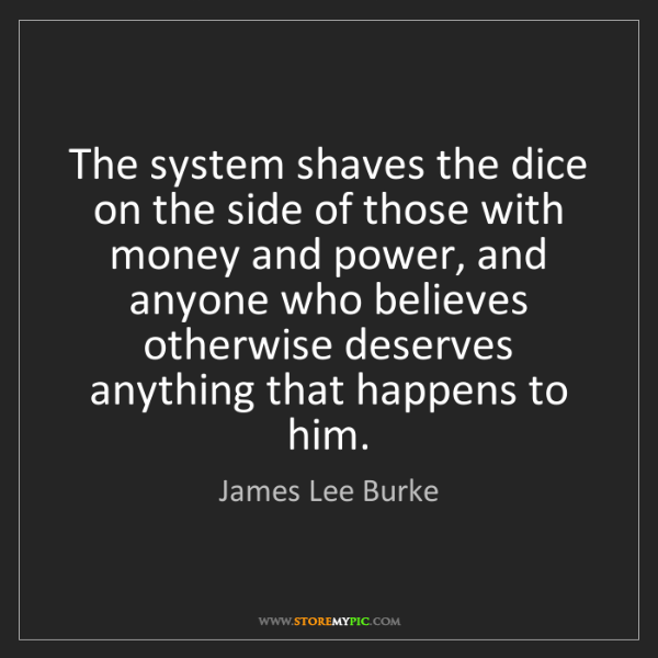 James Lee Burke: The system shaves the dice on the side of those with...