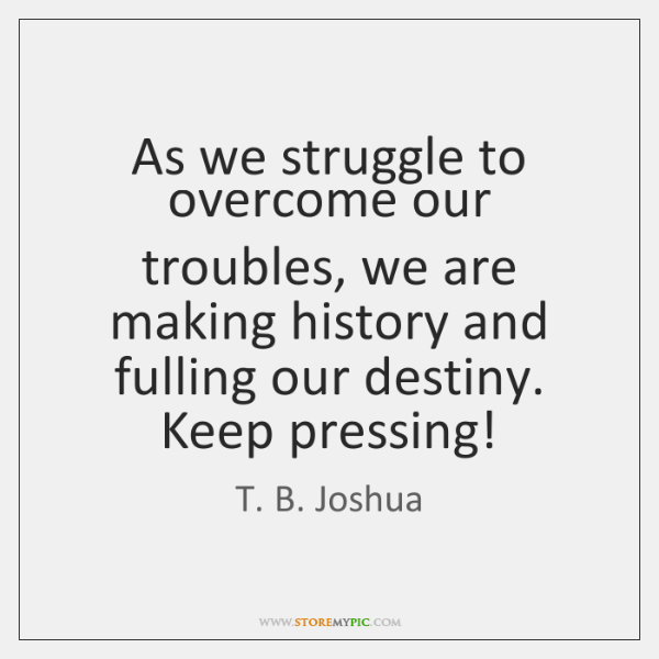 As we struggle to overcome our troubles, we are making history and ...