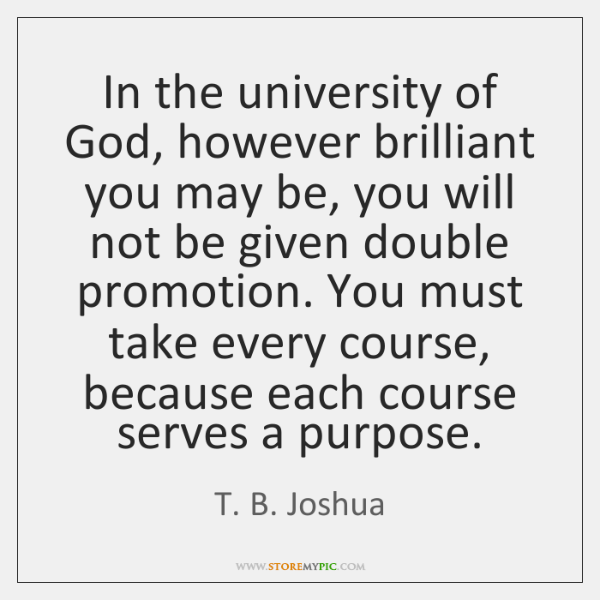 In the university of God, however brilliant you may be, you will ...
