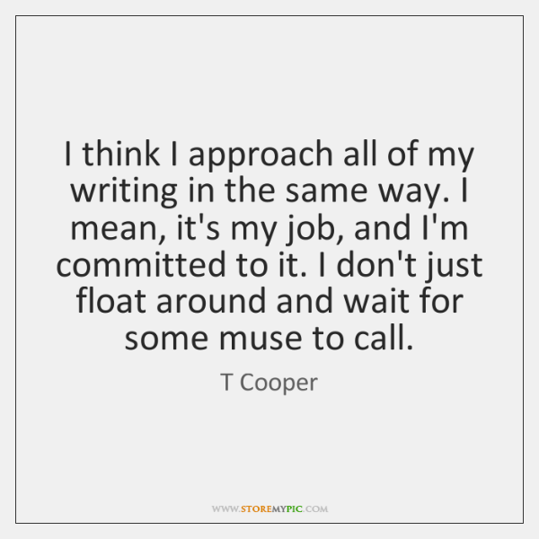 I think I approach all of my writing in the same way. ...