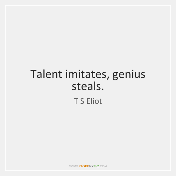 Talent imitates, genius steals.
