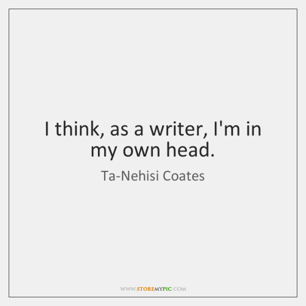 I think, as a writer, I'm in my own head.