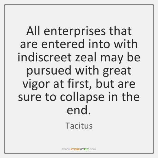 All enterprises that are entered into with indiscreet zeal may be pursued ...