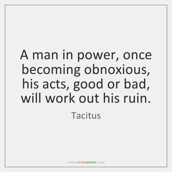 A man in power, once becoming obnoxious, his acts, good or bad, ...