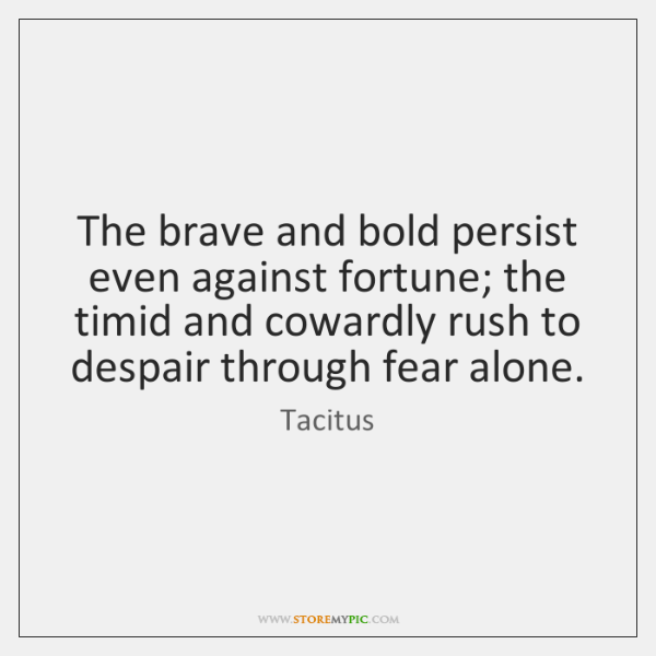 The brave and bold persist even against fortune; the timid and cowardly ...