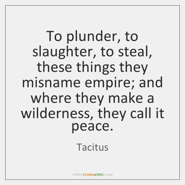 To plunder, to slaughter, to steal, these things they misname empire; and ...